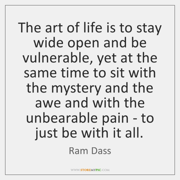 The art of life is to stay wide open and be vulnerable, ...