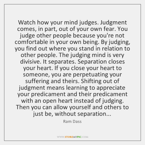 Watch how your mind judges. Judgment comes, in part, out of your ...