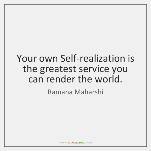 Your own Self-realization is the greatest service you can render the world.