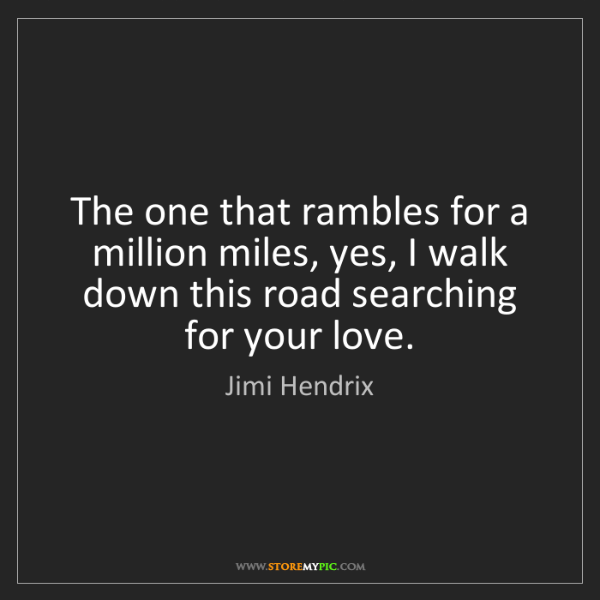 Jimi Hendrix: The one that rambles for a million miles, yes, I walk...