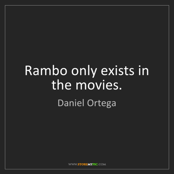 Daniel Ortega: Rambo only exists in the movies.
