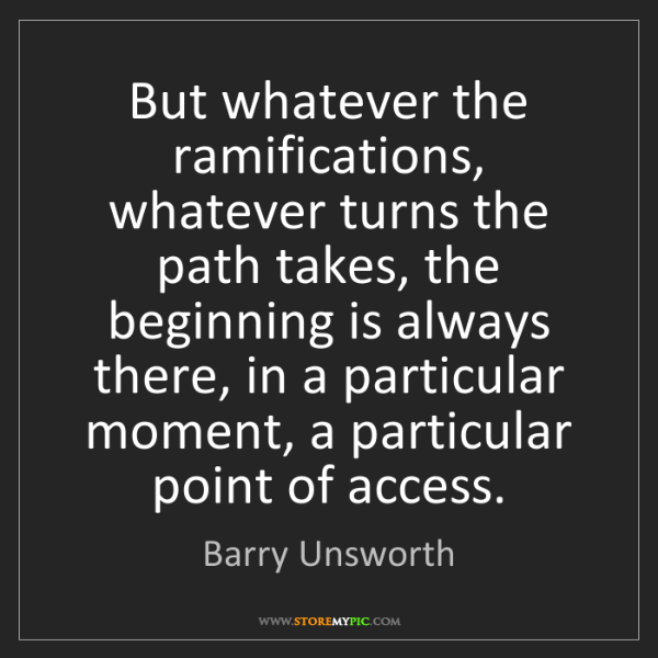 Barry Unsworth: But whatever the ramifications, whatever turns the path...