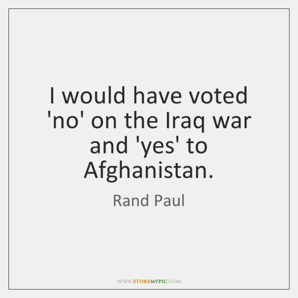 I would have voted 'no' on the Iraq war and 'yes' to ...