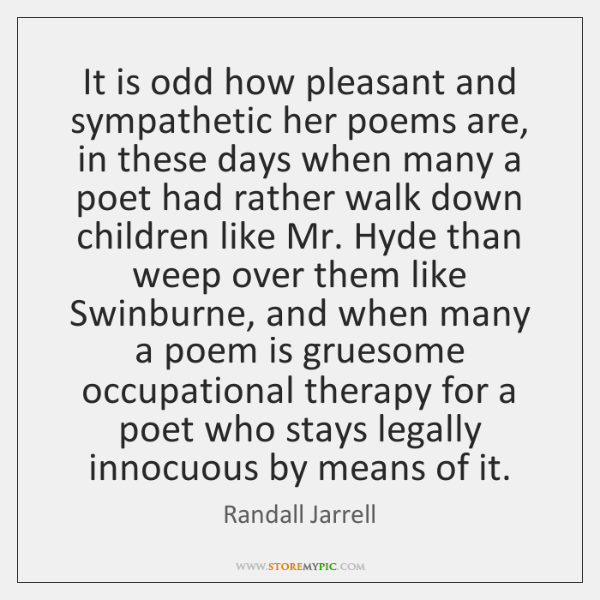 It is odd how pleasant and sympathetic her poems are, in these ...