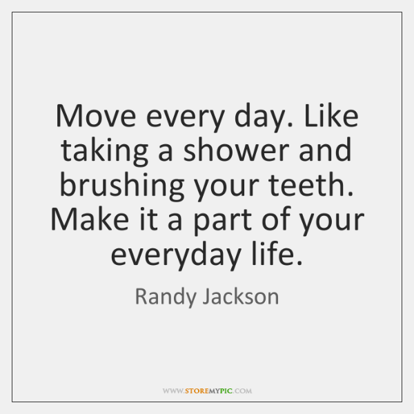 Move every day. Like taking a shower and brushing your teeth. Make ...