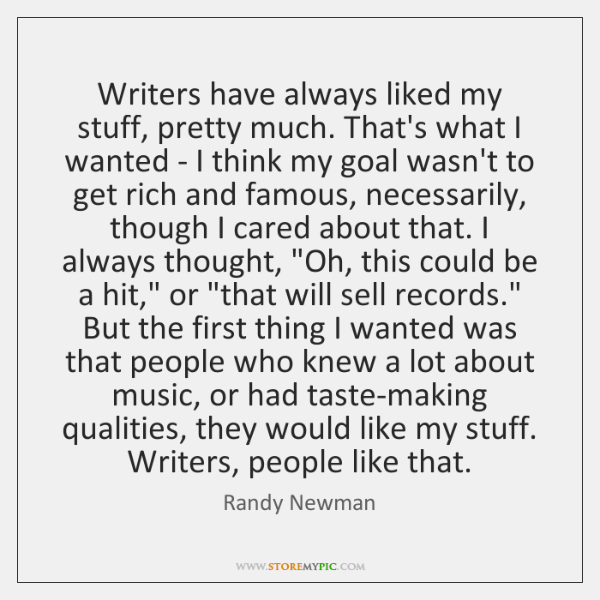 Writers have always liked my stuff, pretty much. That's what I wanted ...