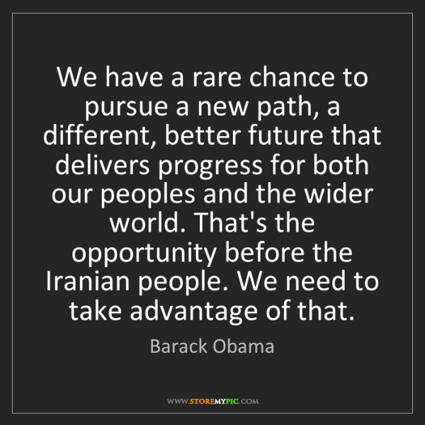 Barack Obama: We have a rare chance to pursue a new path, a different,...