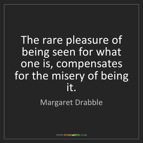 Margaret Drabble: The rare pleasure of being seen for what one is, compensates...