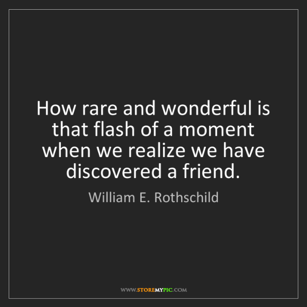 William E. Rothschild: How rare and wonderful is that flash of a moment when...