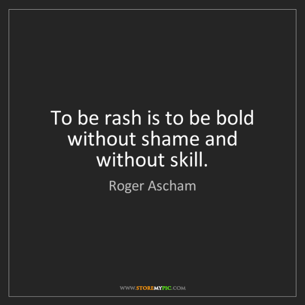 Roger Ascham: To be rash is to be bold without shame and without skill.