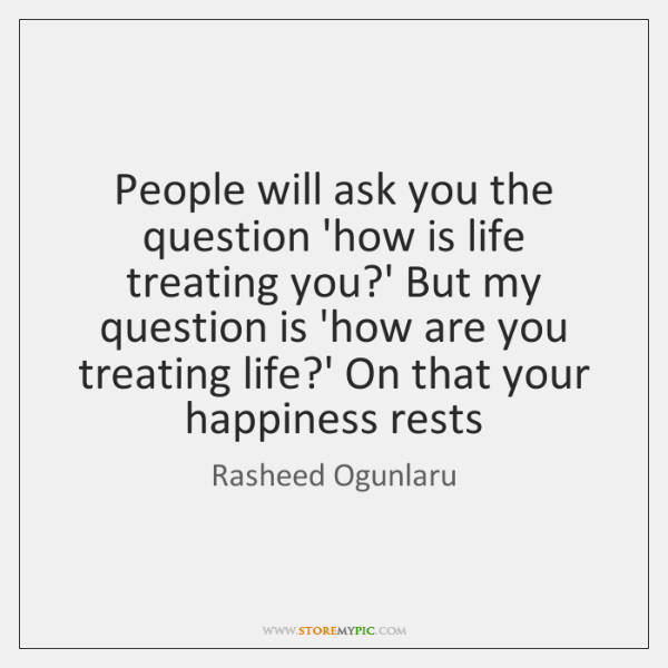 People will ask you the question 'how is life treating you?' ...