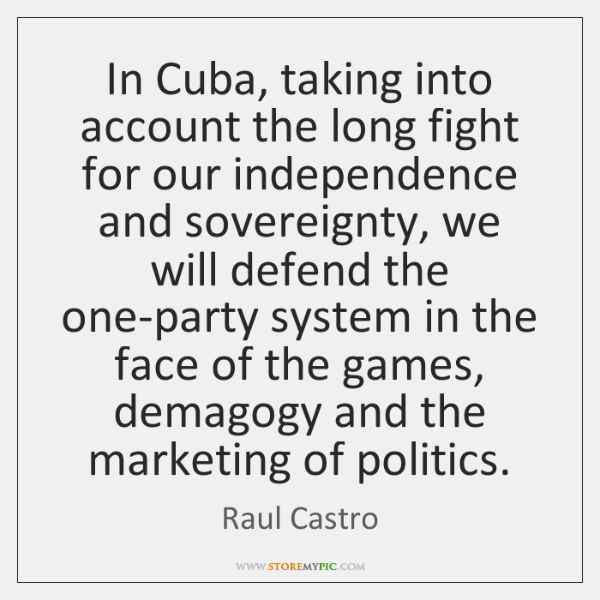 In Cuba, taking into account the long fight for our independence and ...