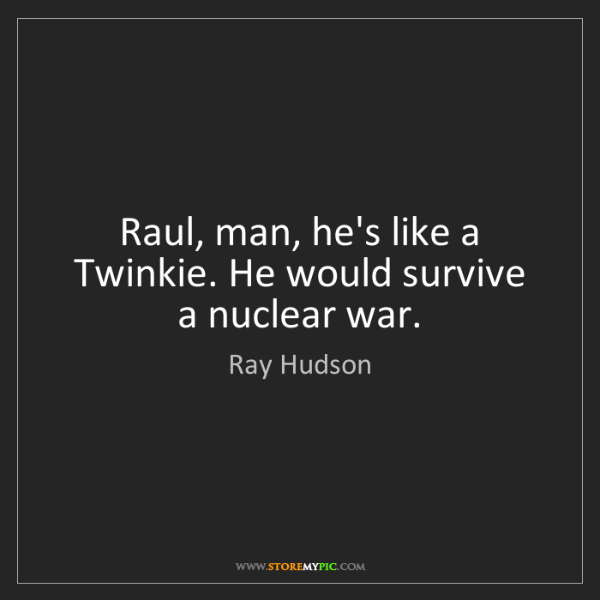 Ray Hudson: Raul, man, he's like a Twinkie. He would survive a nuclear...