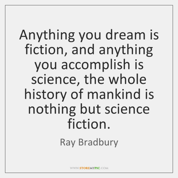 Anything you dream is fiction, and anything you accomplish is science, the ...