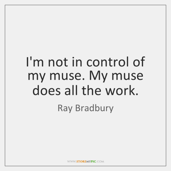 I'm not in control of my muse. My muse does all the ...