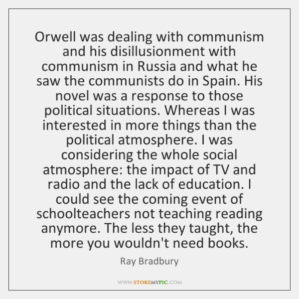 Orwell was dealing with communism and his disillusionment with communism in Russia ...