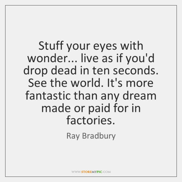 Stuff your eyes with wonder... live as if you'd drop dead in ...