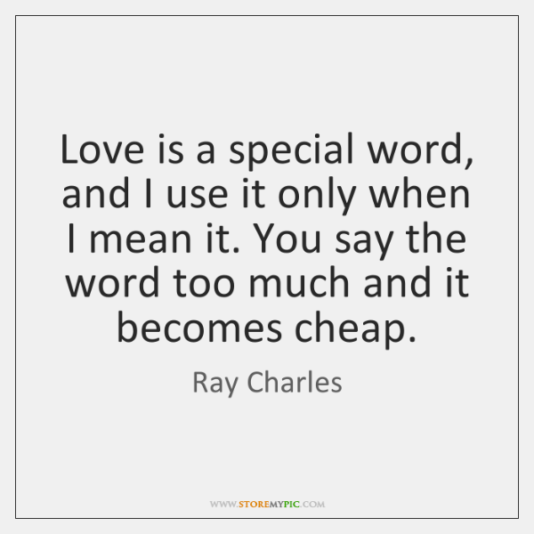 Love is a special word, and I use it only when I ...