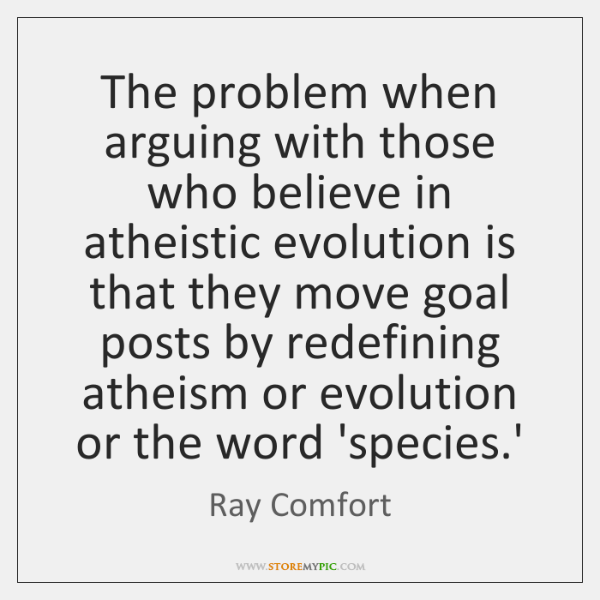 The problem when arguing with those who believe in atheistic evolution is ...