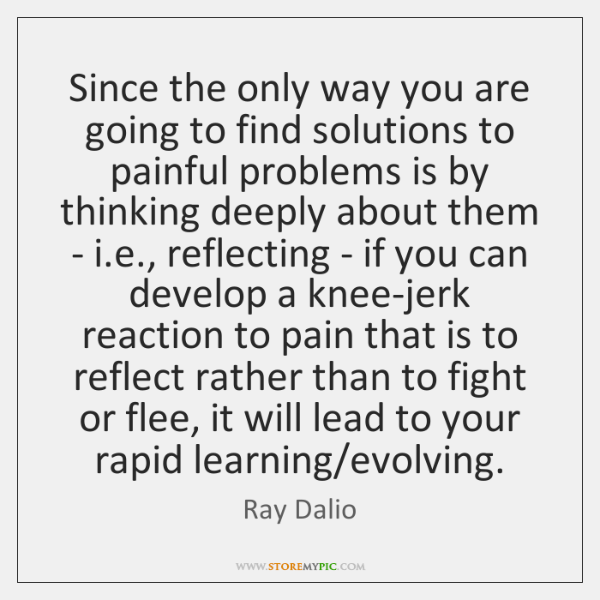 Since the only way you are going to find solutions to painful ...