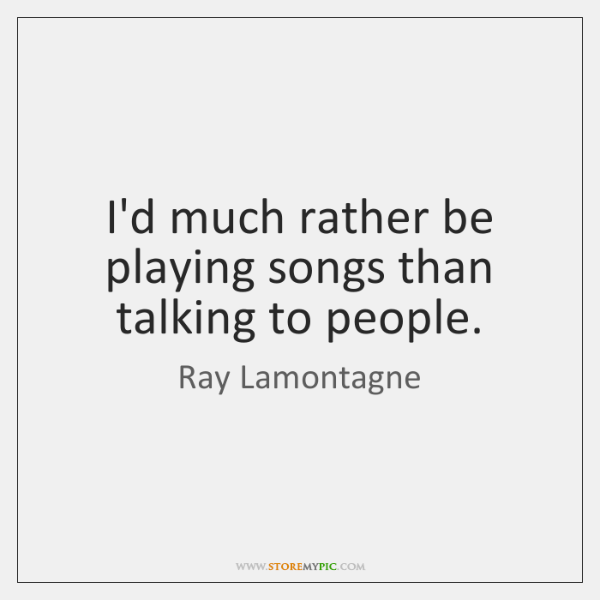 I'd much rather be playing songs than talking to people.