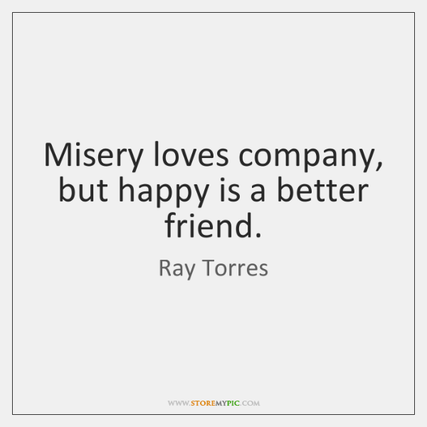 Misery loves company, but happy is a better friend.
