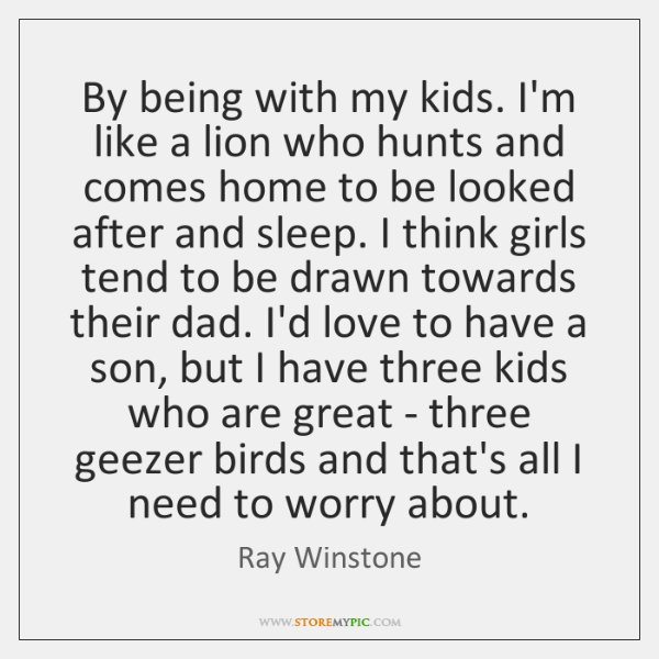 By being with my kids. I'm like a lion who hunts and ...