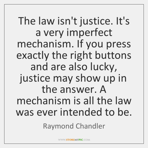 The law isn't justice. It's a very imperfect mechanism. If you press ...