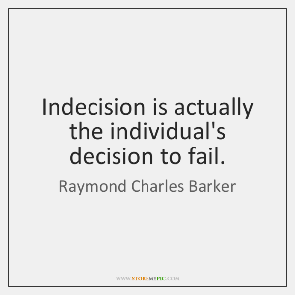 Indecision is actually the individual's decision to fail.
