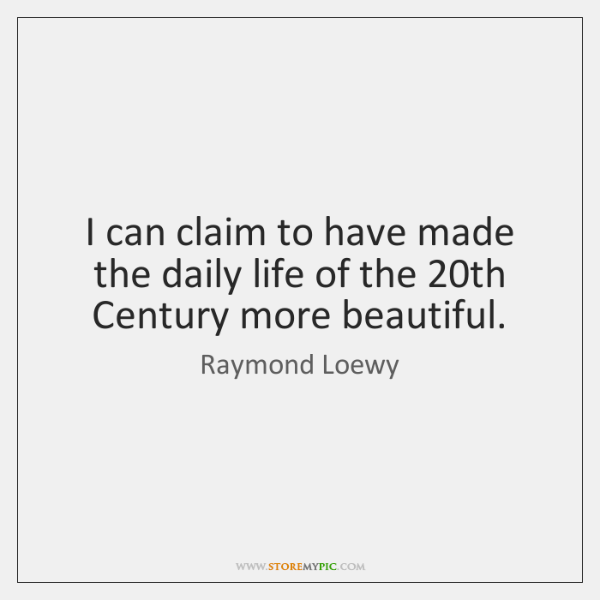 I can claim to have made the daily life of the 20th ...