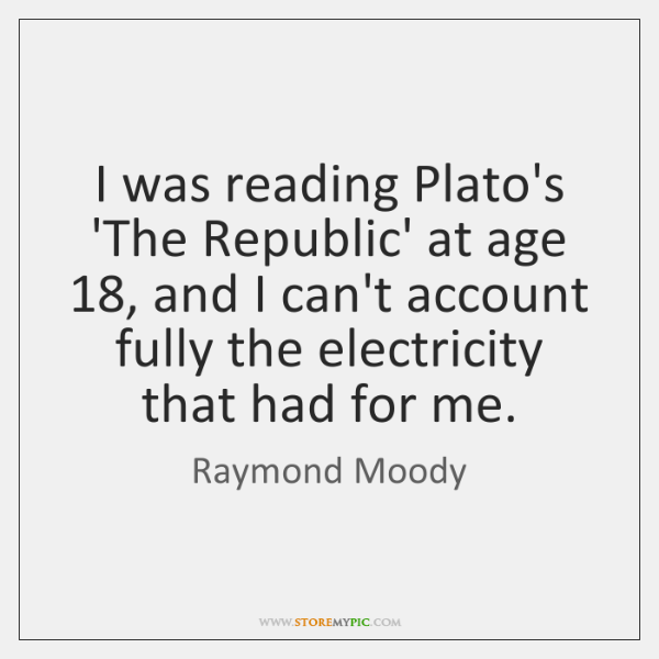 I was reading Plato's 'The Republic' at age 18, and I can't account ...