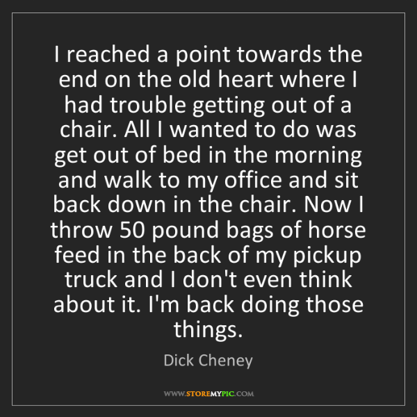 Dick Cheney: I reached a point towards the end on the old heart where...