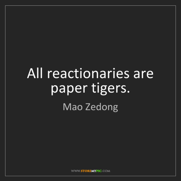 """All reactionaries are paper tigers."" - Mao Zedong"