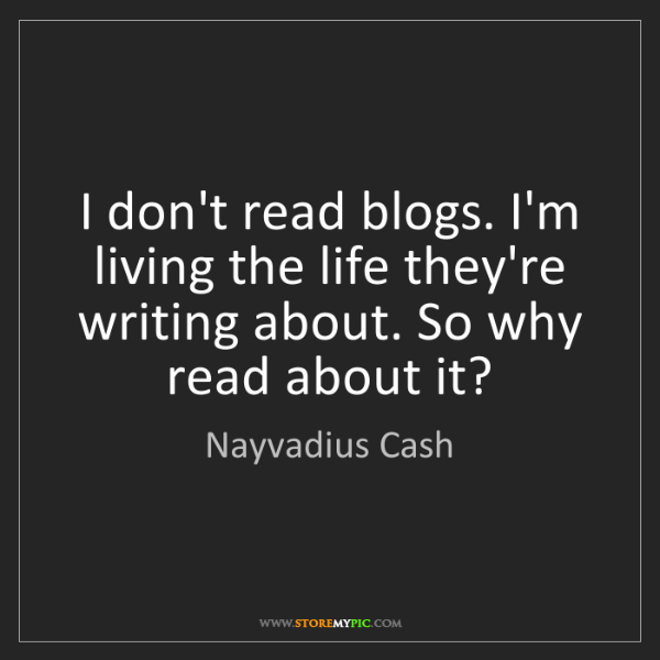 Nayvadius Cash: I don't read blogs. I'm living the life they're writing...