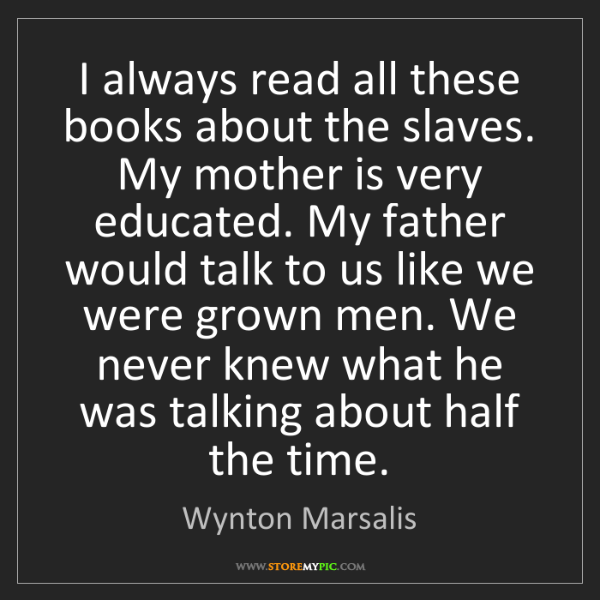 Wynton Marsalis: I always read all these books about the slaves. My mother...