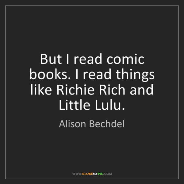 Alison Bechdel: But I read comic books. I read things like Richie Rich...