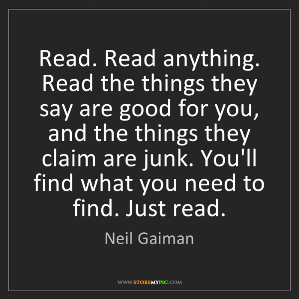 Neil Gaiman: Read. Read anything. Read the things they say are good...
