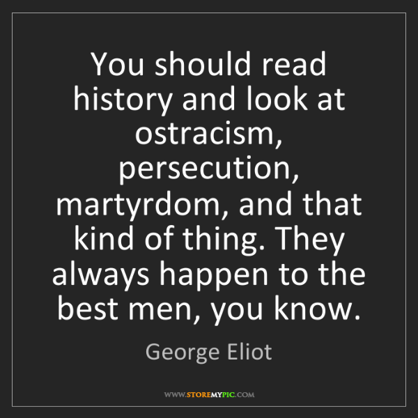 George Eliot: You should read history and look at ostracism, persecution,...