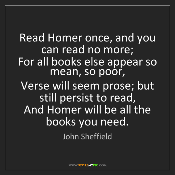 John Sheffield: Read Homer once, and you can read no more;   For all...