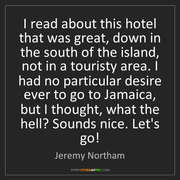 Jeremy Northam: I read about this hotel that was great, down in the south...