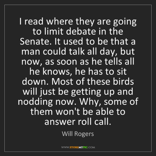 Will Rogers: I read where they are going to limit debate in the Senate....