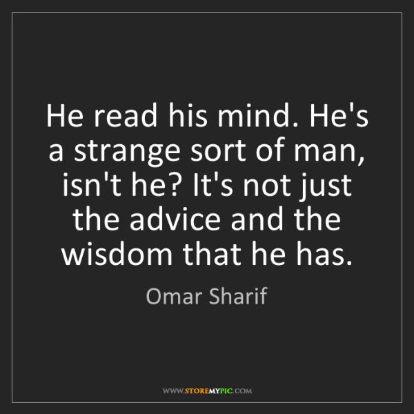 Omar Sharif: He read his mind. He's a strange sort of man, isn't he?...