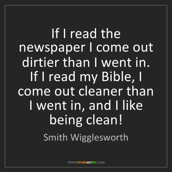 Smith Wigglesworth: If I read the newspaper I come out dirtier than I went...