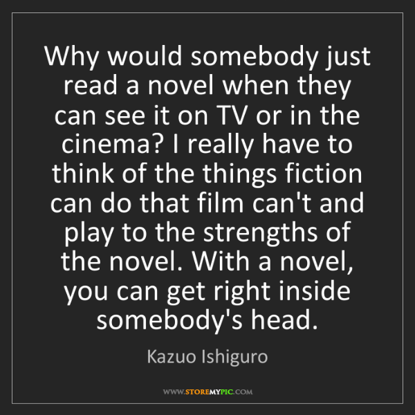 Kazuo Ishiguro: Why would somebody just read a novel when they can see...