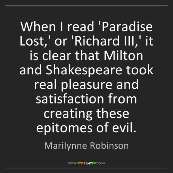 Marilynne Robinson: When I read 'Paradise Lost,' or 'Richard III,' it is...