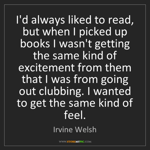 Irvine Welsh: I'd always liked to read, but when I picked up books...