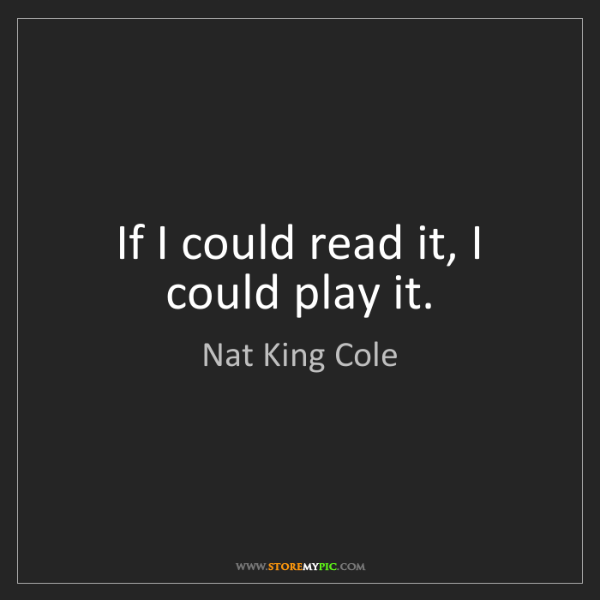 Nat King Cole: If I could read it, I could play it.