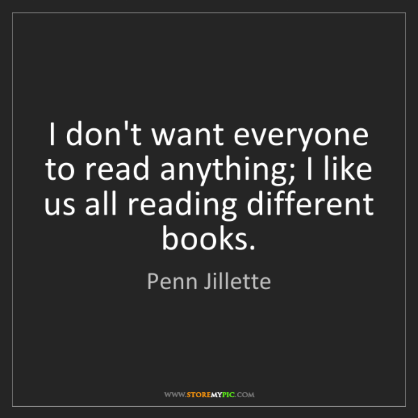 Penn Jillette: I don't want everyone to read anything; I like us all...