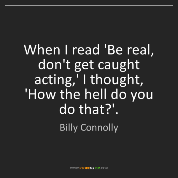 Billy Connolly: When I read 'Be real, don't get caught acting,' I thought,...
