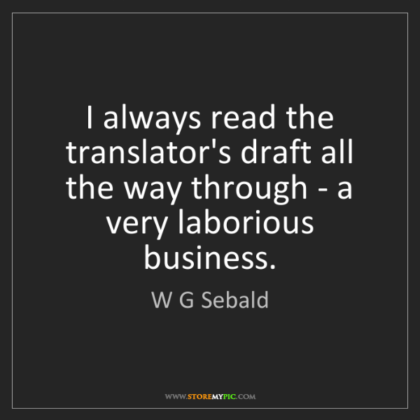 W G Sebald: I always read the translator's draft all the way through...